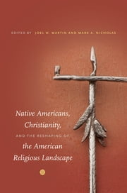 Native Americans, Christianity, and the Reshaping of the American Religious Landscape ebook by Joel W. Martin,Mark A. Nicholas