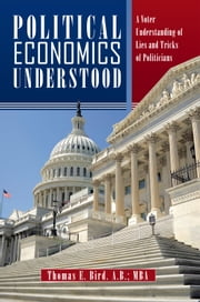 POLITICAL ECONOMICS UNDERSTOOD - A Voter Understanding of Lies and Tricks of Politicians ebook by Thomas E. Bird. A.B.; MBA