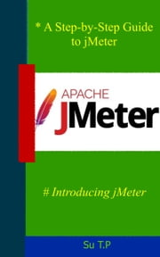 Introducing jMeter - * A Step-by-Step Guide to jMeter ebook by Su TP
