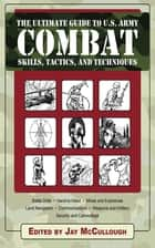 Ultimate Guide to U.S. Army Combat Skills, Tactics, and Techniques ebook by Jay McCullough