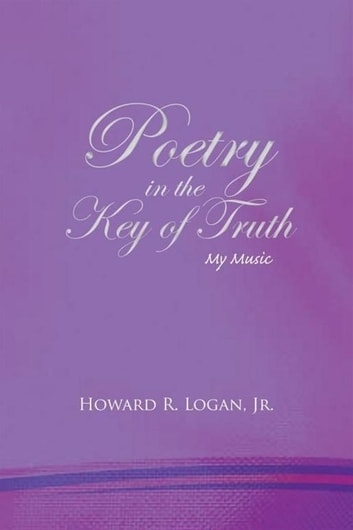 Poetry in the Key of Truth - My Music ebook by Howard R. Logan, Jr.