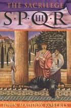 SPQR III: The Sacrilege - A Mystery ebook by John Maddox Roberts