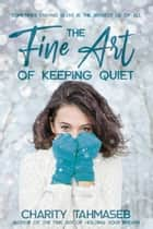 The Fine Art of Keeping Quiet ebook by Charity Tahmaseb