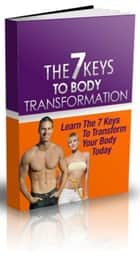 The 7 Keys To Body Transformation ebook by Anonymous