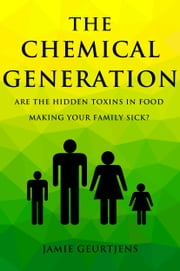 The Chemical Generation - Are the HIDDEN toxins in food making your family sick? ebook by Jamie Geurtjens