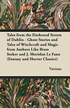 Tales from the Darkened Streets of Dublin - Ghost Stories and Tales of Witchcraft and Magic from Authors Like Bram Stoker and J. Sheridan Le Fanu (Fan ebook by Various