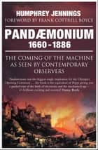 Pandaemonium 1660–1886 - The Coming of the Machine as Seen by Contemporary Observers ebook by Frank Cottrell Boyce, Marie-Louise Jennings, Humphrey Jennings