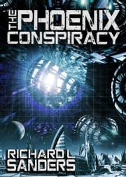 The Phoenix Conspiracy ebook by Richard L. Sanders