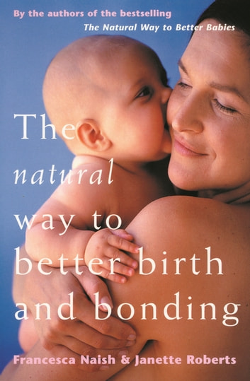 The Natural Way To Better Birth And Bonding ebook by Francesca Naish,Janette Roberts