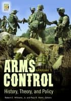 Arms Control: History, Theory, and Policy [2 volumes] ebook by Robert E. Williams Jr.,Paul R. Viotti