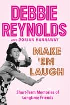 Make 'Em Laugh - Short-Term Memories of Longtime Friends ebook by Debbie Reynolds, Dorian Hannaway