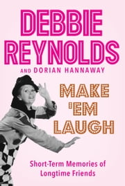 Make 'Em Laugh - Short-Term Memories of Longtime Friends ebook by Debbie Reynolds,Dorian Hannaway