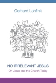 No Irrelevant Jesus - On Jesus and the Church Today ebook by Gerhard Lohfink