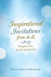Inspirational Invitations from A–Z, Brought to You by God through Me ebook by Donna Chiles-Strickland