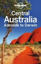 Lonely Planet Central Australia - Adelaide to Darwin ebook by Lonely Planet, Charles Rawlings-Way, Lindsay Brown,...
