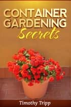 Container Gardening Secrets ebook by Timothy Tripp