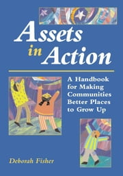 Assets in Action: A Handbook for Making Communities Better Places to Grow Up ebook by Fisher, Deborah