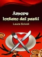 Amore lontano dai pasti - Commedia romantica ebook by Laura Scivoli