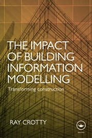 The Impact of Building Information Modelling - Transforming Construction ebook by Ray Crotty