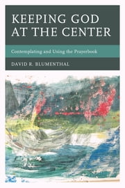 Keeping God at the Center - Contemplating and Using the Prayerbook ebook by David R. Blumenthal