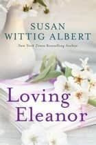 Loving Eleanor ebook by Susan Wittig Albert