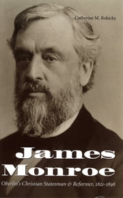 James Monroe - Oberlin's Christian Statesman and Reformer, 1821-1900 ebook by Catherine M. Rokicky