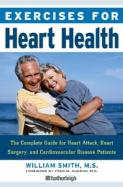 Exercises for Heart Health - The Complete Guide for Heart Attack, Heart Surgery, and Cardiovascular Disease Patients ebook by William Smith,Fred M. Aureon MD