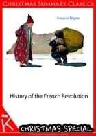History of the French Revolution [Christmas Summary Classics] ebook by Francois Mignet