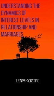 Understanding the Dynamics of Interest Levels in Relationship and Marriages ebook by Ejenavi Godstime