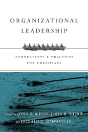Organizational Leadership - Foundations and Practices for Christians ebook by Jack Burns,John R. Shoup,Donald C. Simmons Jr.