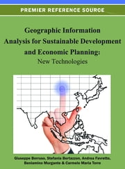 Geographic Information Analysis for Sustainable Development and Economic Planning - New Technologies ebook by Giuseppe Borruso,Stefania Bertazzon,Andrea Favretto,Beniamino Murgante,Carmelo Maria Torre
