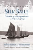 Silk Sails - The Women of Newfoundland and Their Ships ebook by Calvin Evans