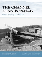The Channel Islands 1941–45 - Hitler's impregnable fortress ebook by Charles Stephenson,Chris Taylor
