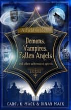 A Field Guide to Demons, Vampires, Fallen Angels - and Other Subversive Spirits ebook by Carol Mack, Dinah Mack