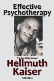 Effective Psychotherapy: The Contribution of Hellmuth Kaiser ebook by Kaiser, Hellmuth