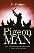 Pigeon Man - Notes, Tips and Observations from a Lifetime of Pigeon Rearing and Racing ebook by Jim Emerton
