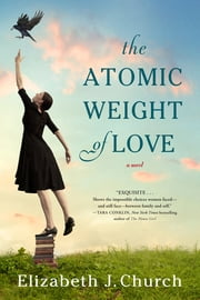 The Atomic Weight of Love - A Novel ebook by Elizabeth J. Church