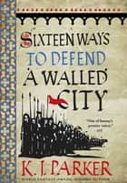 Sixteen Ways to Defend a Walled City - The Siege, Book 1 ebook by K. J. Parker