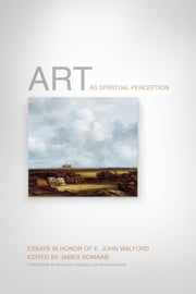 Art as Spiritual Perception - Essays in Honor of E. John Walford ebook by James Romaine, Marleen Hengelaar-Rookmaaker, Graham Birtwistle,...