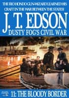 Dusty Fog's Civil War 11: The Bloody Border ebook by J.T. Edson