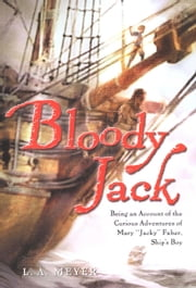 "Bloody Jack - Being an Account of the Curious Adventures of Mary ""Jacky"" Faber, Ship's Boy ebook by L. A. Meyer"