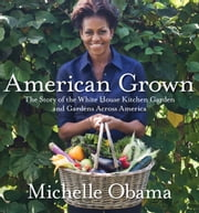 American Grown - The Story of the White House Kitchen Garden and Gardens Across America ebook by Michelle Obama