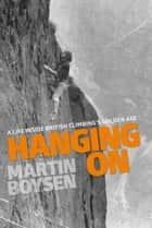 Hanging On - A life inside British climbing's golden age ebook by Martin Boysen