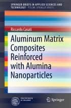 Aluminum Matrix Composites Reinforced with Alumina Nanoparticles ebook by Riccardo Casati