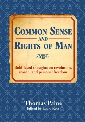 Common Sense and Rights of Man - Bold-faced thoughts on revolution, reason, and personal freedom ebook by Thomas Paine