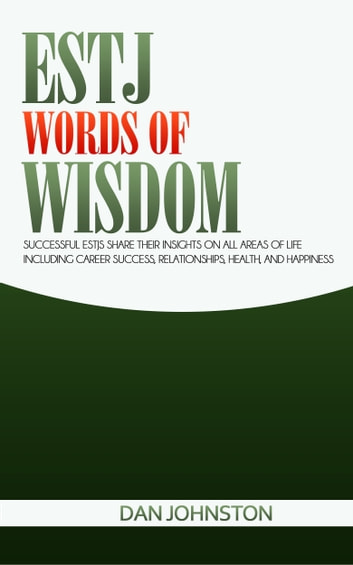 ESTJ Words of Wisdom: Successful ESTJs Share Their Insights On All Areas Of Life Including Career Success, Relationships, Health, and Happiness ebook by Dan Johnston