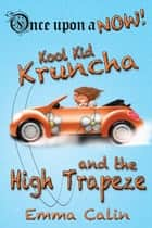 Kool Kid Kruncha and The High Trapeze - Once Upon a NOW Series, #3 ebook by Emma Calin