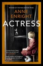 Actress - LONGLISTED FOR THE WOMEN'S PRIZE 2020 ebook by Anne Enright