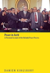 Peace in Aceh: A Personal Account of the Helsinki Peace Process ebook by Kingsbury, Damien