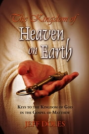 The Kingdom of Heaven on Earth - Keys to the Kingdom of God in the Gospel of Matthew ebook by Jeff Doles
